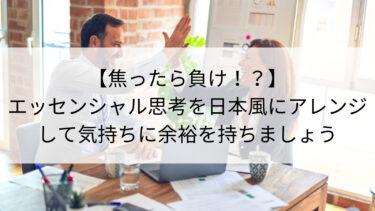 【焦ったら負け!?】エッセンシャル思考を日本風にアレンジして気持ちに余裕を持ちましょう